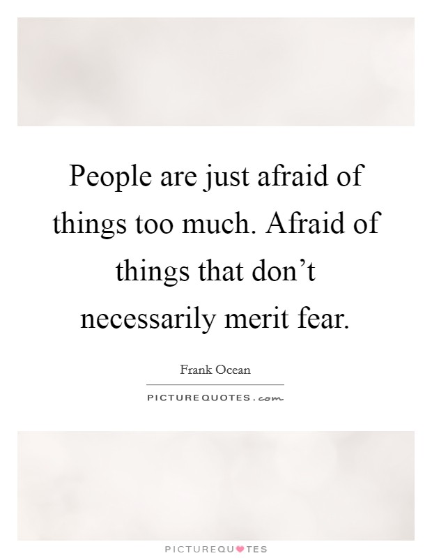 People are just afraid of things too much. Afraid of things that don't necessarily merit fear Picture Quote #1