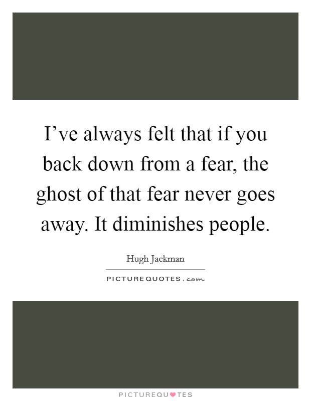 I've always felt that if you back down from a fear, the ghost of that fear never goes away. It diminishes people. Picture Quote #1