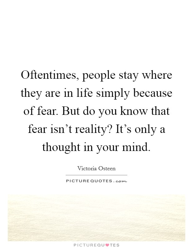 Oftentimes, people stay where they are in life simply because of fear. But do you know that fear isn't reality? It's only a thought in your mind Picture Quote #1