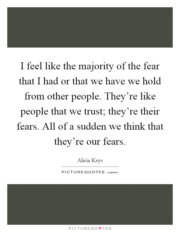 I feel like the majority of the fear that I had or that we have we hold from other people. They're like people that we trust; they're their fears. All of a sudden we think that they're our fears Picture Quote #1