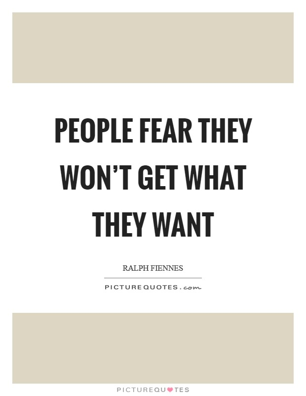 People fear they won't get what they want Picture Quote #1