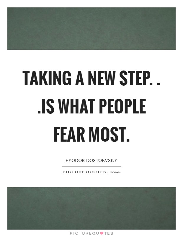 Taking a new step. . .is what people fear most Picture Quote #1