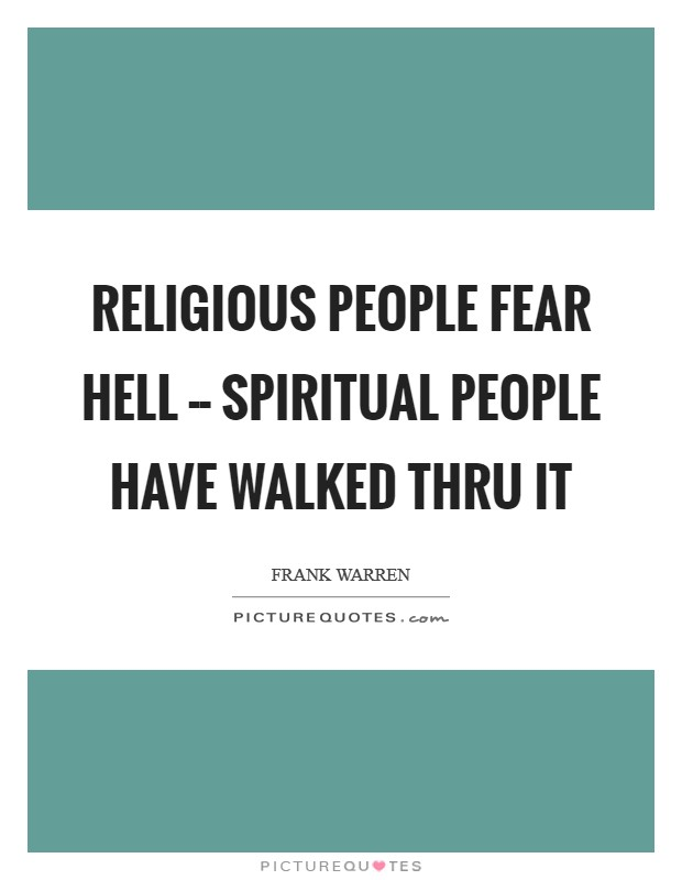 Religious people fear hell -- Spiritual people have walked thru it Picture Quote #1