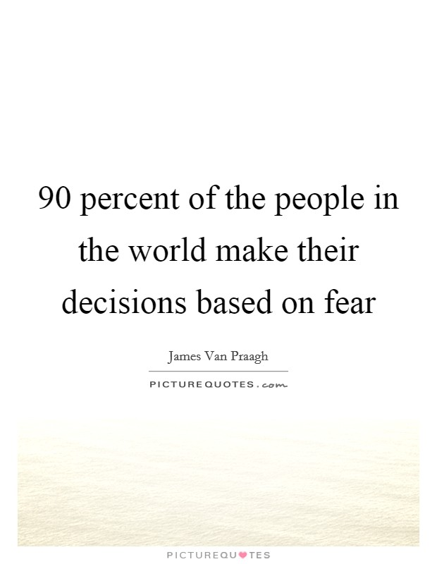 90 percent of the people in the world make their decisions based on fear Picture Quote #1