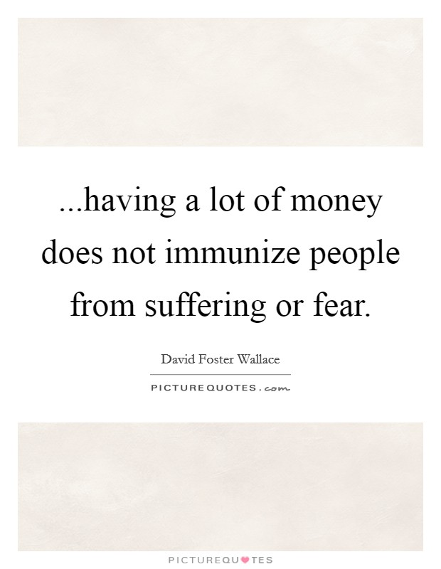 ...having a lot of money does not immunize people from suffering or fear Picture Quote #1