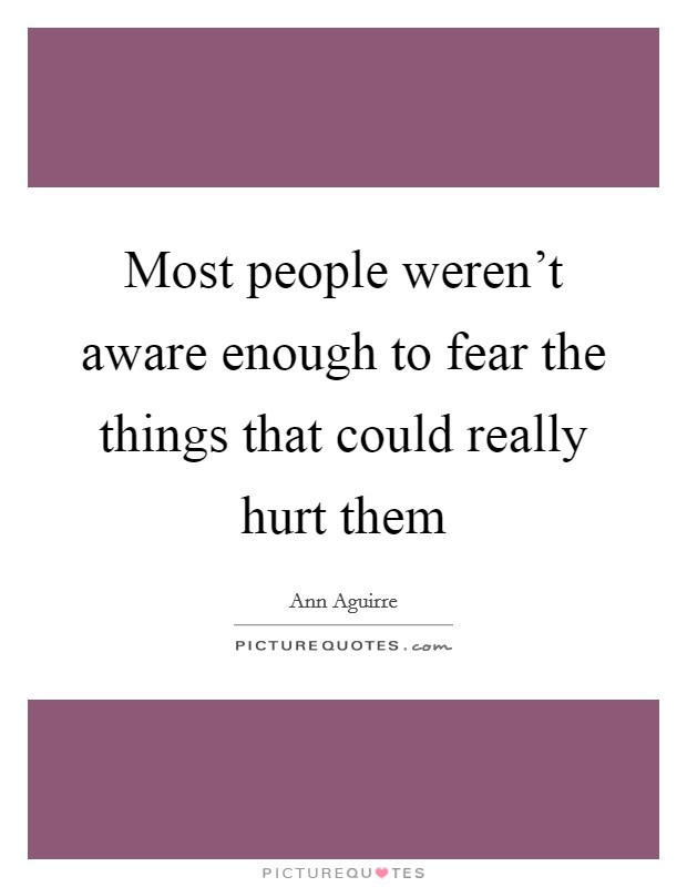 Most people weren't aware enough to fear the things that could really hurt them Picture Quote #1