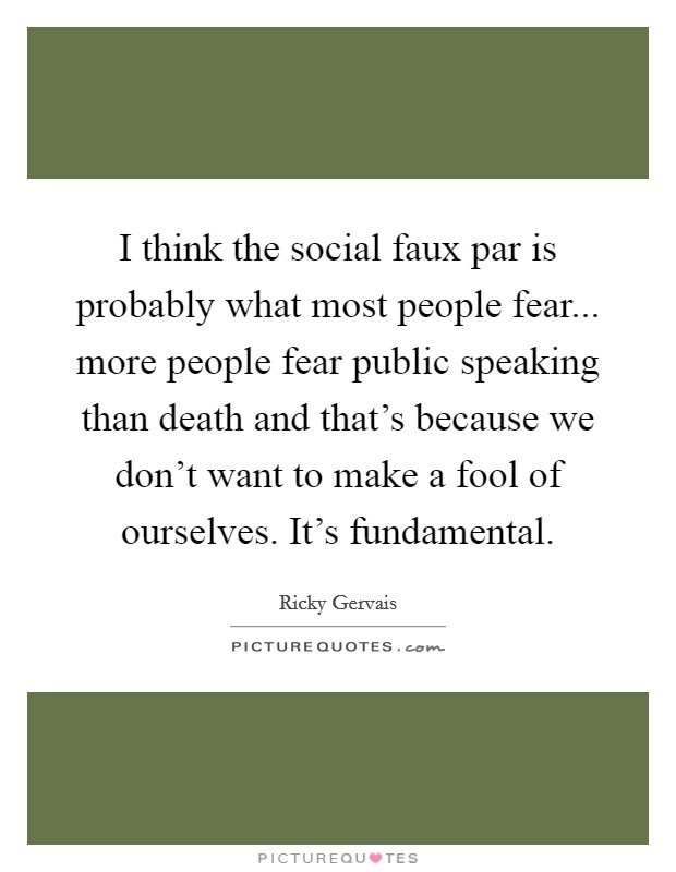 I think the social faux par is probably what most people fear... more people fear public speaking than death and that's because we don't want to make a fool of ourselves. It's fundamental Picture Quote #1