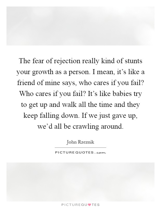 The fear of rejection really kind of stunts your growth as a person. I mean, it's like a friend of mine says, who cares if you fail? Who cares if you fail? It's like babies try to get up and walk all the time and they keep falling down. If we just gave up, we'd all be crawling around. Picture Quote #1