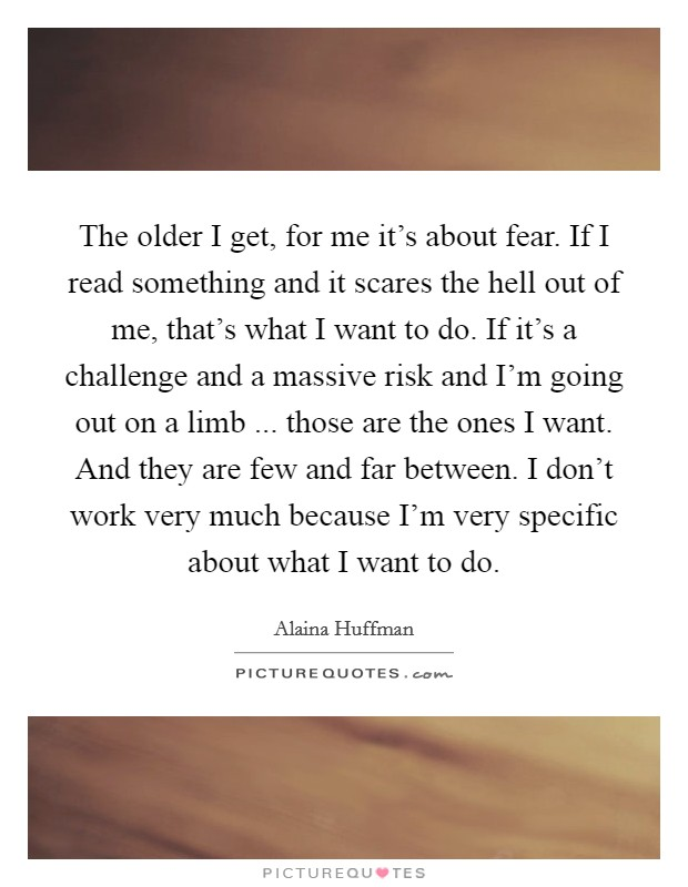 The older I get, for me it's about fear. If I read something and it scares the hell out of me, that's what I want to do. If it's a challenge and a massive risk and I'm going out on a limb ... those are the ones I want. And they are few and far between. I don't work very much because I'm very specific about what I want to do Picture Quote #1