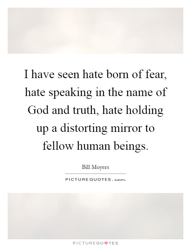 I have seen hate born of fear, hate speaking in the name of God and truth, hate holding up a distorting mirror to fellow human beings Picture Quote #1