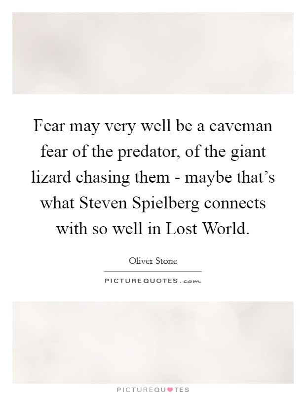 Fear may very well be a caveman fear of the predator, of the giant lizard chasing them - maybe that's what Steven Spielberg connects with so well in Lost World Picture Quote #1