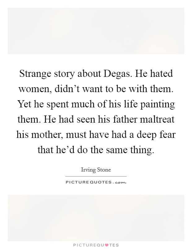 Strange story about Degas. He hated women, didn't want to be with them. Yet he spent much of his life painting them. He had seen his father maltreat his mother, must have had a deep fear that he'd do the same thing Picture Quote #1