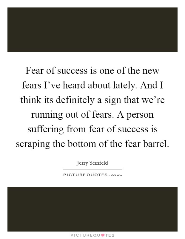 Fear of success is one of the new fears I've heard about lately. And I think its definitely a sign that we're running out of fears. A person suffering from fear of success is scraping the bottom of the fear barrel Picture Quote #1