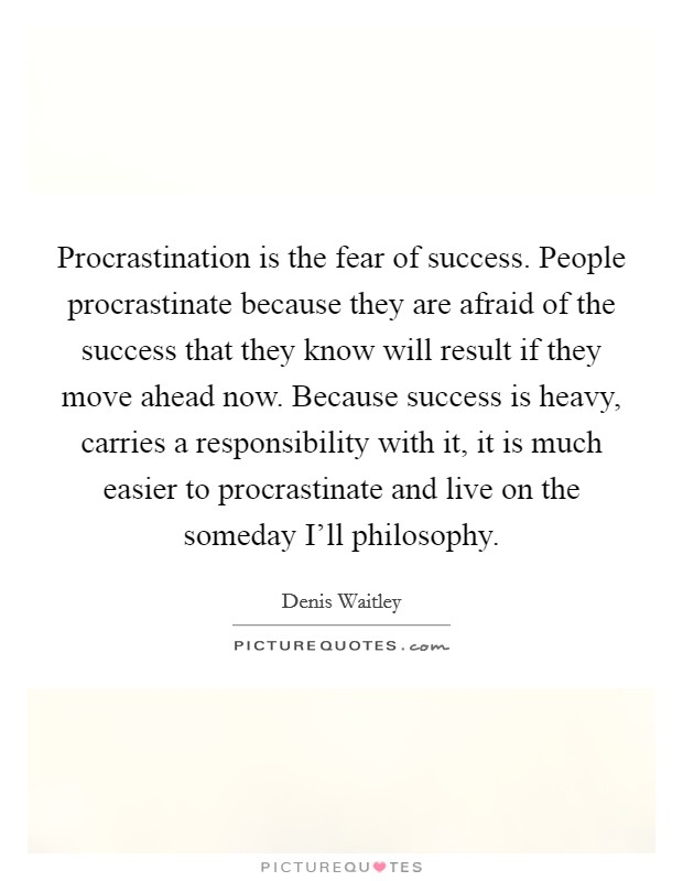 Procrastination is the fear of success. People procrastinate because they are afraid of the success that they know will result if they move ahead now. Because success is heavy, carries a responsibility with it, it is much easier to procrastinate and live on the someday I'll philosophy Picture Quote #1