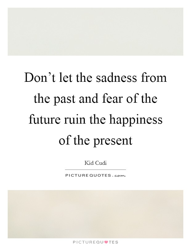 Don't let the sadness from the past and fear of the future ruin the happiness of the present Picture Quote #1