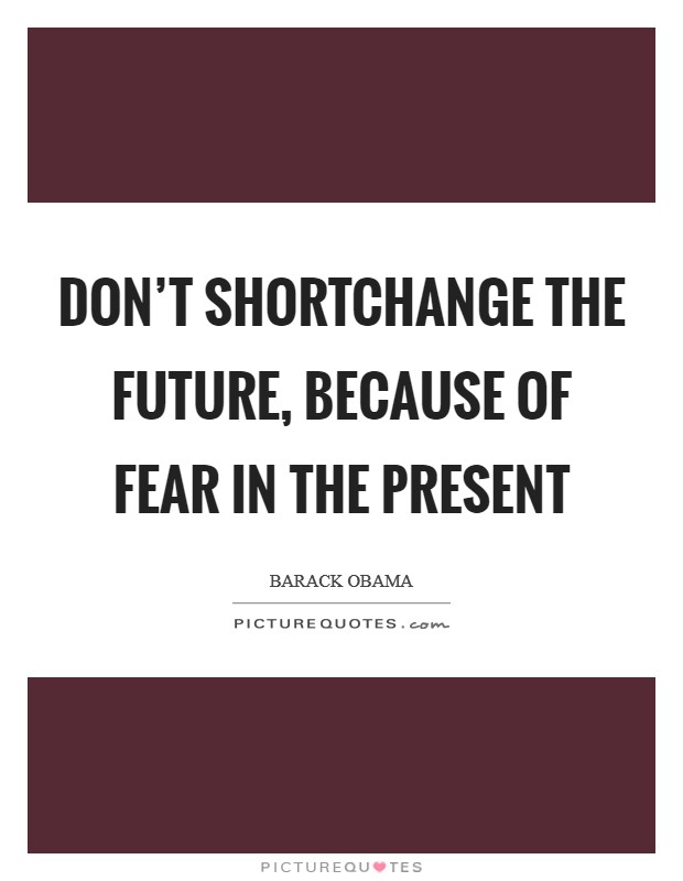 Don't shortchange the future, because of fear in the present Picture Quote #1
