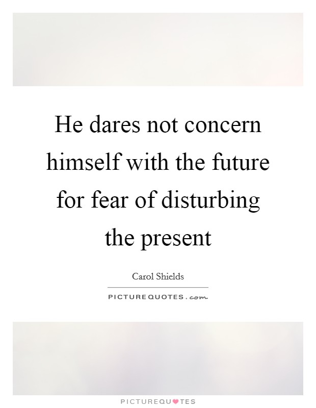 He dares not concern himself with the future for fear of disturbing the present Picture Quote #1