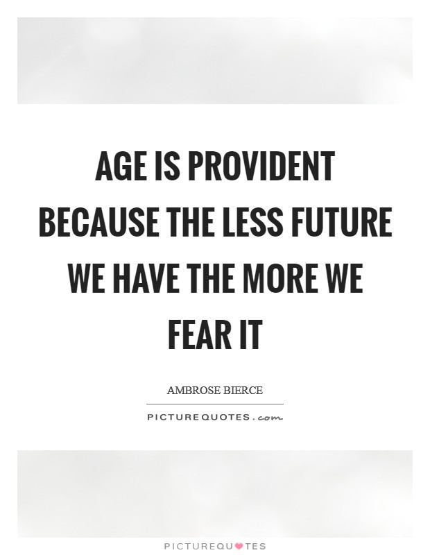 Age is provident because the less future we have the more we fear it Picture Quote #1