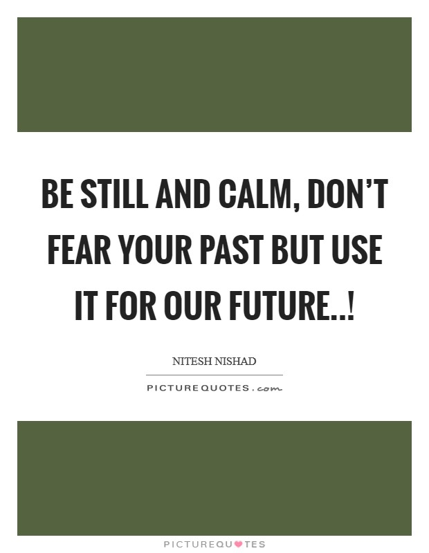 Be still and calm, don't fear your past but use it for our future..! Picture Quote #1
