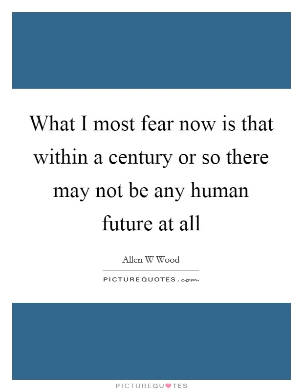 What I most fear now is that within a century or so there may not be any human future at all Picture Quote #1
