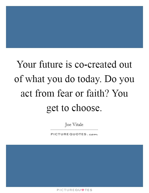 Your future is co-created out of what you do today. Do you act from fear or faith? You get to choose Picture Quote #1