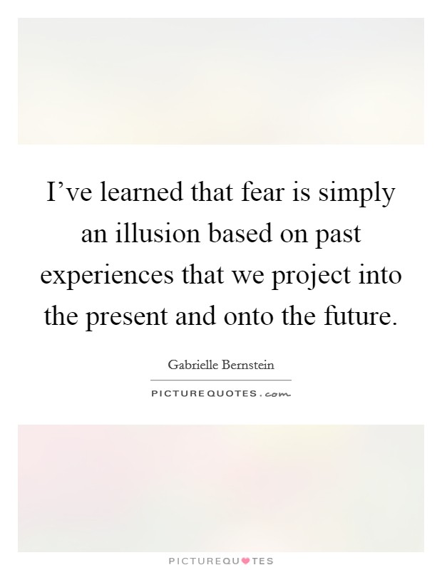 I've learned that fear is simply an illusion based on past experiences that we project into the present and onto the future Picture Quote #1