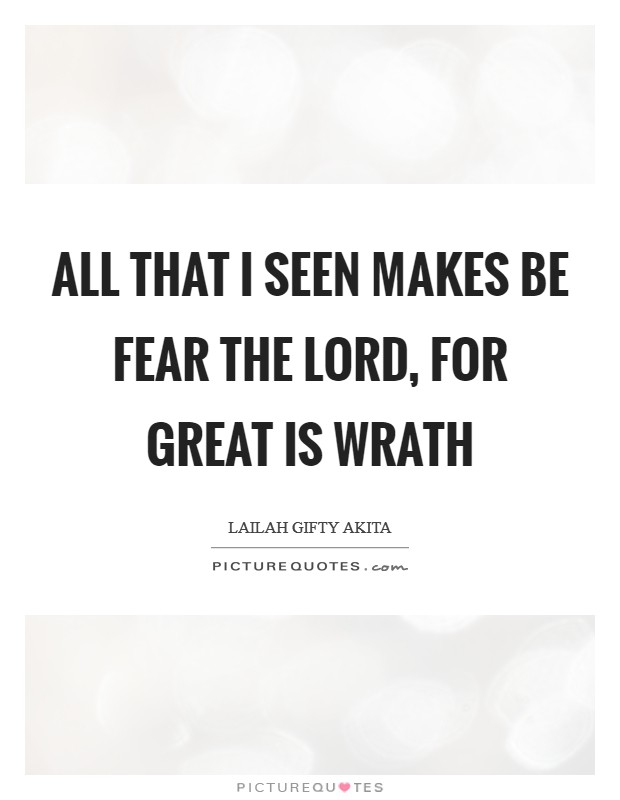 All that I seen makes be fear the Lord, for great is wrath Picture Quote #1
