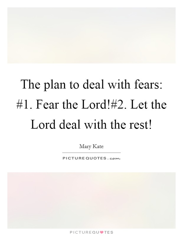 The plan to deal with fears: #1. Fear the Lord!#2. Let the Lord deal with the rest! Picture Quote #1