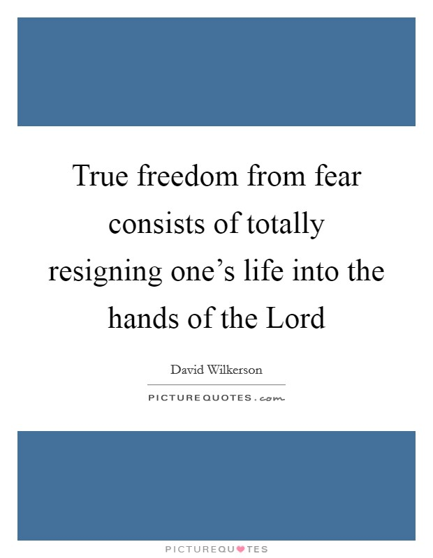 True freedom from fear consists of totally resigning one's life into the hands of the Lord Picture Quote #1