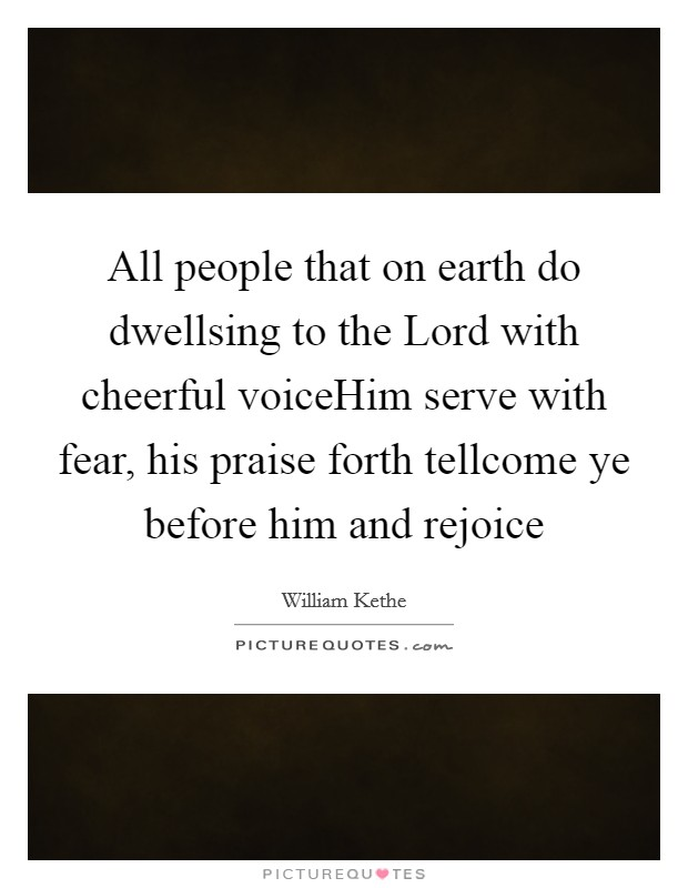All people that on earth do dwellsing to the Lord with cheerful voiceHim serve with fear, his praise forth tellcome ye before him and rejoice Picture Quote #1
