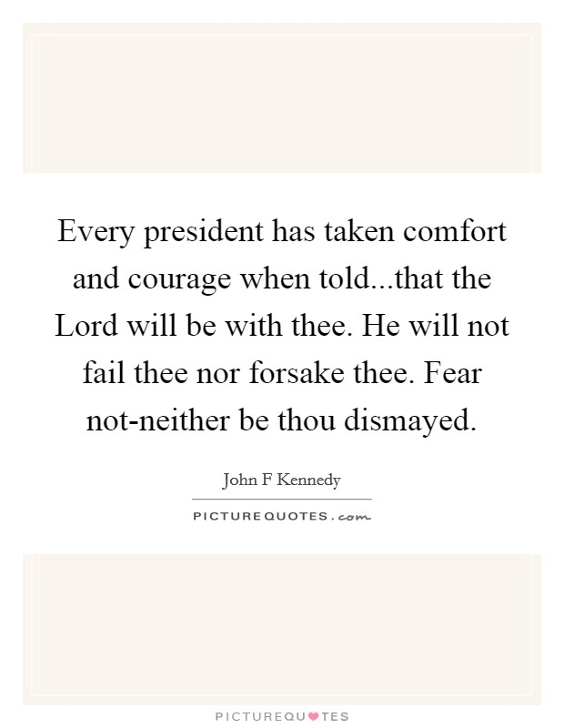 Every president has taken comfort and courage when told...that the Lord will be with thee. He will not fail thee nor forsake thee. Fear not-neither be thou dismayed Picture Quote #1