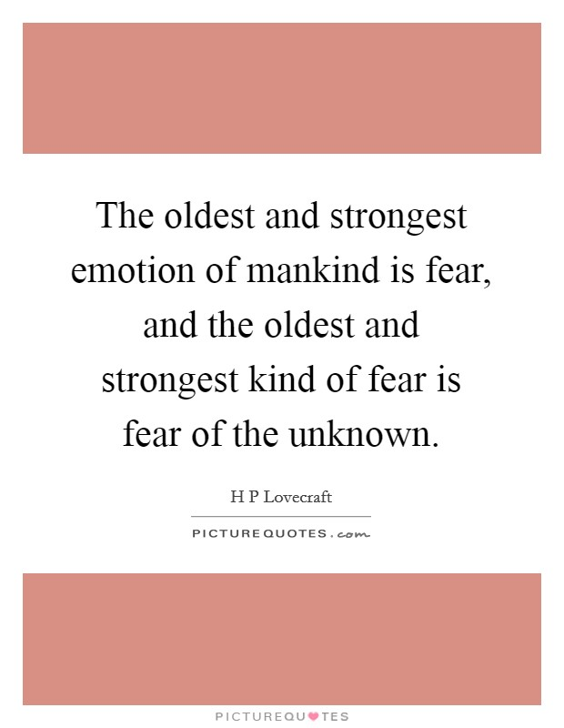 the oldest and strongest emotion of mankind is fear essay The oldest and strongest emotion of mankind is fear and the oldest and strongest kind of fear is fear of the unknown january 15, 2011 5:45 pm subscribe.