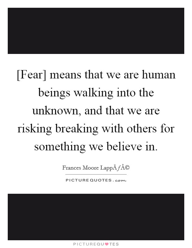 [Fear] means that we are human beings walking into the unknown, and that we are risking breaking with others for something we believe in Picture Quote #1