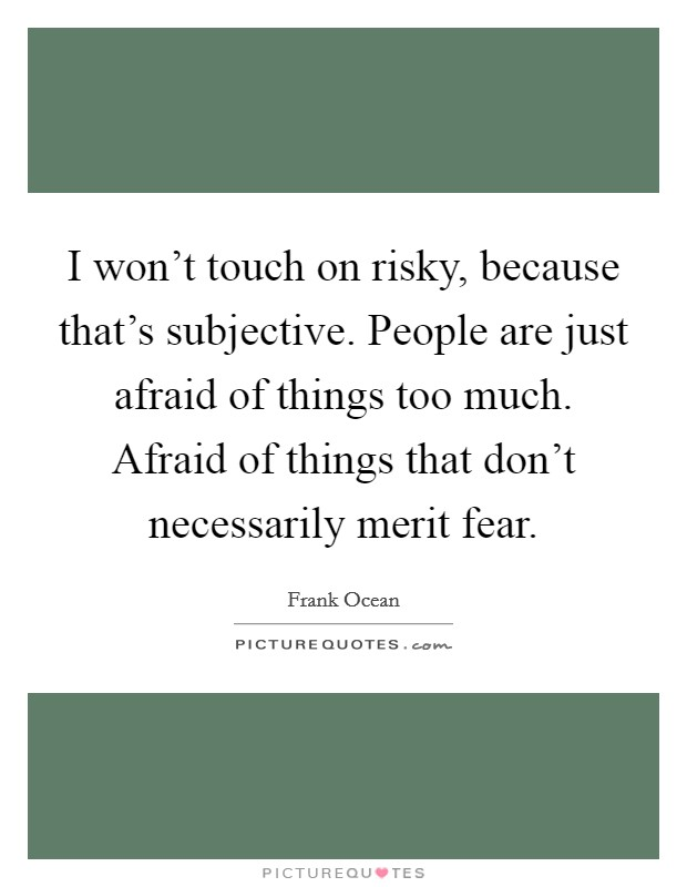 I won't touch on risky, because that's subjective. People are just afraid of things too much. Afraid of things that don't necessarily merit fear Picture Quote #1