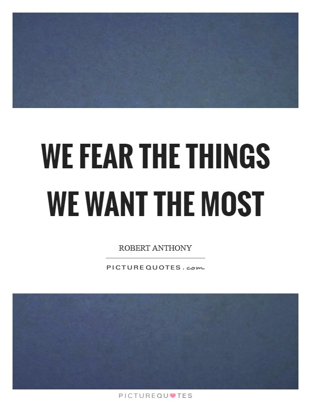 We fear the things we want the most Picture Quote #1