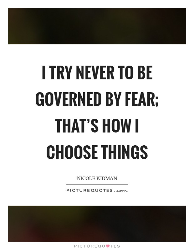 I try never to be governed by fear; that's how I choose things Picture Quote #1