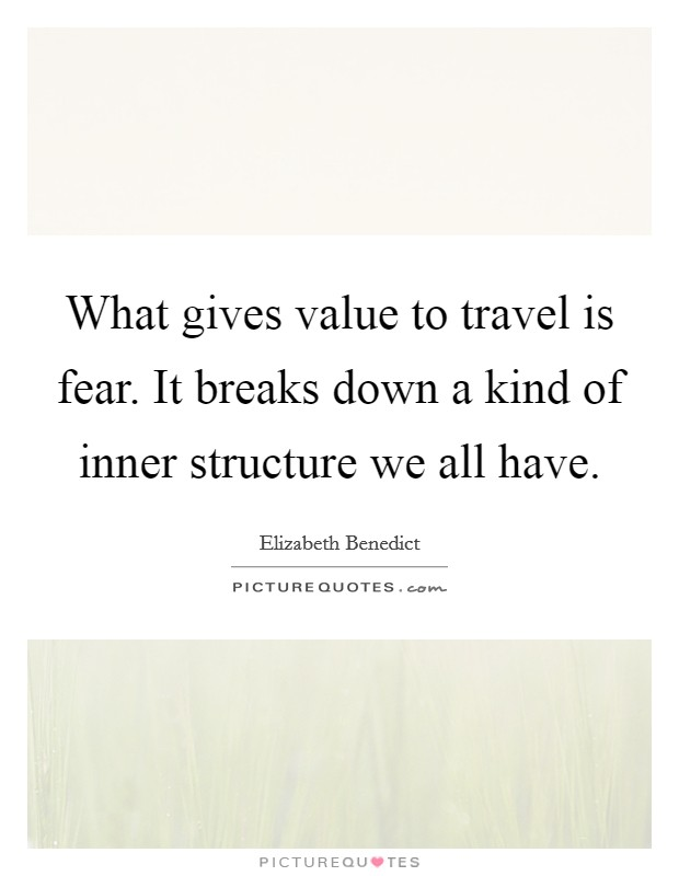 What gives value to travel is fear. It breaks down a kind of inner structure we all have Picture Quote #1
