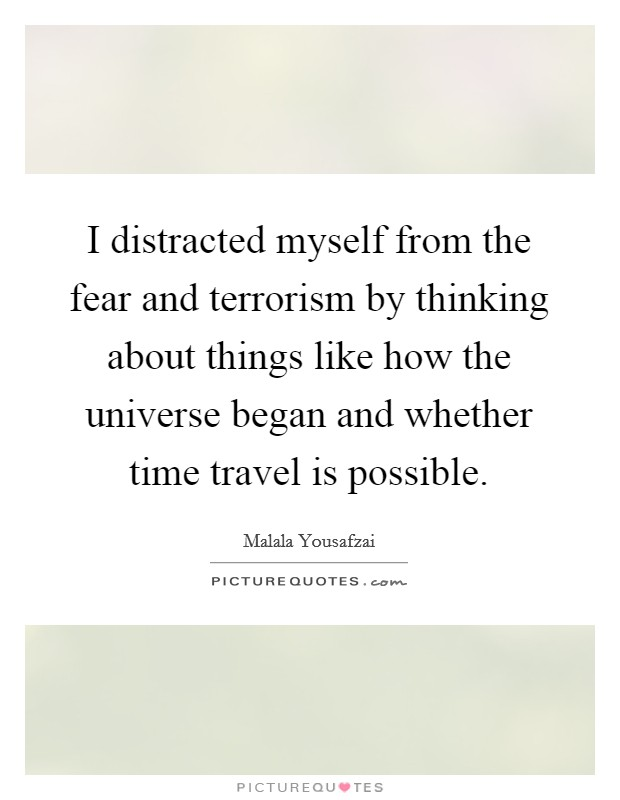 I distracted myself from the fear and terrorism by thinking about things like how the universe began and whether time travel is possible. Picture Quote #1