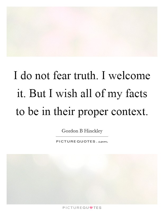 I do not fear truth. I welcome it. But I wish all of my facts to be in their proper context Picture Quote #1
