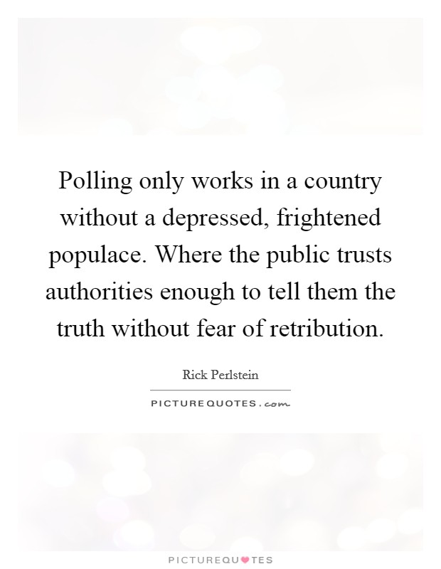 Polling only works in a country without a depressed, frightened populace. Where the public trusts authorities enough to tell them the truth without fear of retribution Picture Quote #1