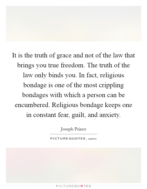 It is the truth of grace and not of the law that brings you true freedom. The truth of the law only binds you. In fact, religious bondage is one of the most crippling bondages with which a person can be encumbered. Religious bondage keeps one in constant fear, guilt, and anxiety Picture Quote #1