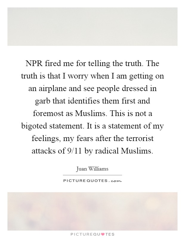 NPR fired me for telling the truth. The truth is that I worry when I am getting on an airplane and see people dressed in garb that identifies them first and foremost as Muslims. This is not a bigoted statement. It is a statement of my feelings, my fears after the terrorist attacks of 9/11 by radical Muslims Picture Quote #1