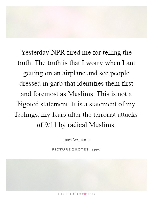 Yesterday NPR fired me for telling the truth. The truth is that I worry when I am getting on an airplane and see people dressed in garb that identifies them first and foremost as Muslims. This is not a bigoted statement. It is a statement of my feelings, my fears after the terrorist attacks of 9/11 by radical Muslims Picture Quote #1