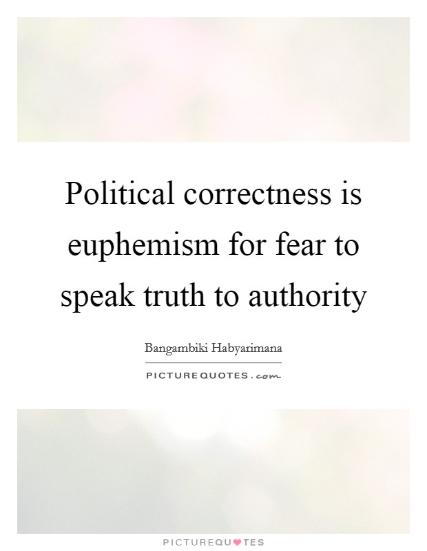 Political correctness is euphemism for fear to speak truth to authority Picture Quote #1