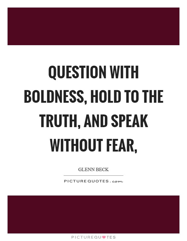 Question with boldness, hold to the truth, and speak without fear, Picture Quote #1