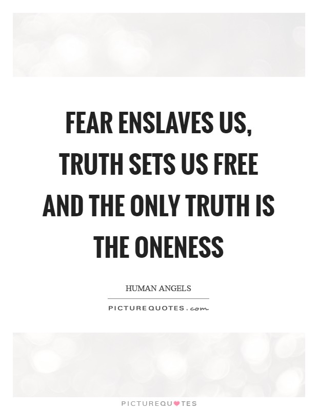Fear enslaves us, Truth sets us free and the only Truth is the Oneness Picture Quote #1