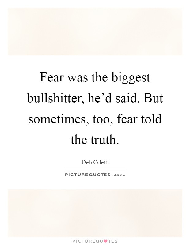 Fear was the biggest bullshitter, he'd said. But sometimes, too, fear told the truth Picture Quote #1