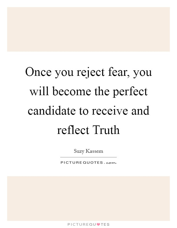 Once you reject fear, you will become the perfect candidate to receive and reflect Truth Picture Quote #1