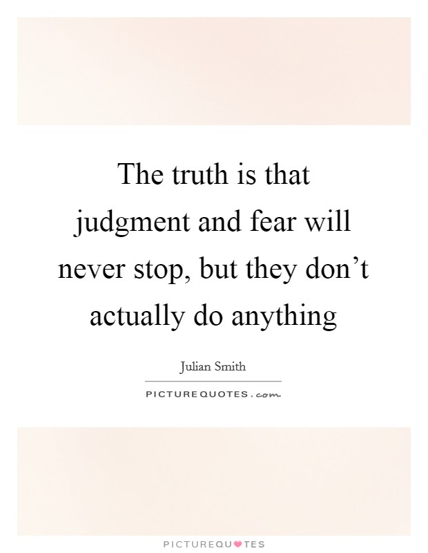 The truth is that judgment and fear will never stop, but they don't actually do anything Picture Quote #1