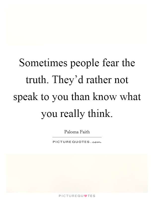 Sometimes people fear the truth. They'd rather not speak to you than know what you really think Picture Quote #1